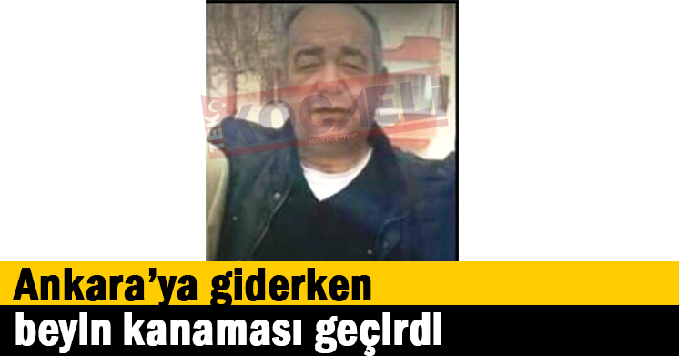 Ankara'ya giderken beyin kanaması geçirdi