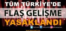 Flaş Gelişme; Tüm Türkiye'de Yasaklandı