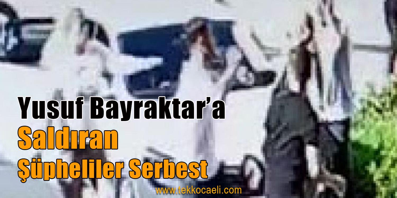 Yusuf Bayraktar'a Saldırıda Şüpheliler Serbest