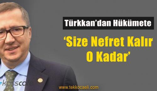 Türkkan'dan Hükümete; 'Size nefret Kalır, O Kadar'